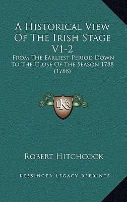 A Historical View of the Irish Stage V1-2 a Historical View of the Irish Stage V1-2 - From the Earliest Period Down to the...