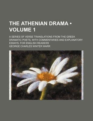 The Athenian Drama (Volume 1); A Series of Verse Translations from the Greek Dramatic Poets, with Commentaries and Explanatory...