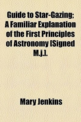 Guide to Star-Gazing; A Familiar Explanation of the First Principles of Astronomy [Signed M.J.]. (Paperback): Mary Jenkins