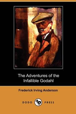 The Adventures of the Infallible Godahl (Dodo Press) (Paperback): Frederick Irving Anderson