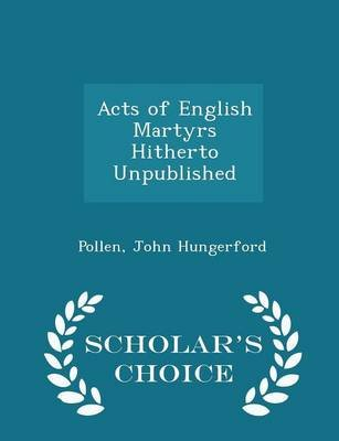 Acts of English Martyrs Hitherto Unpublished - Scholar's Choice Edition (Paperback): Pollen John Hungerford