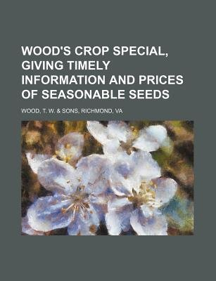Wood's Crop Special, Giving Timely Information and Prices of Seasonable Seeds (Paperback): T. W. Wood