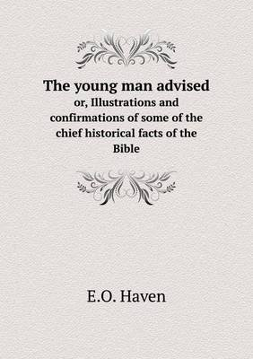 The Young Man Advised Or, Illustrations and Confirmations of Some of the Chief Historical Facts of the Bible (Paperback): E. O...