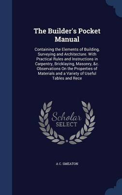 The Builder's Pocket Manual - Containing the Elements of Building, Surveying and Architecture. with Practical Rules and...