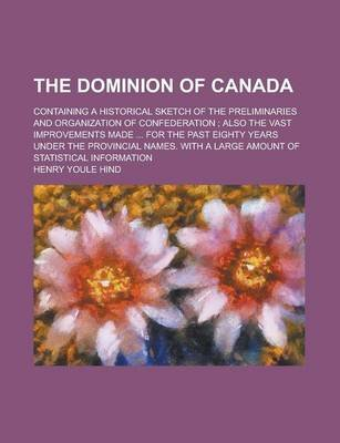 The Dominion of Canada; Containing a Historical Sketch of the Preliminaries and Organization of Confederation; Also the Vast...