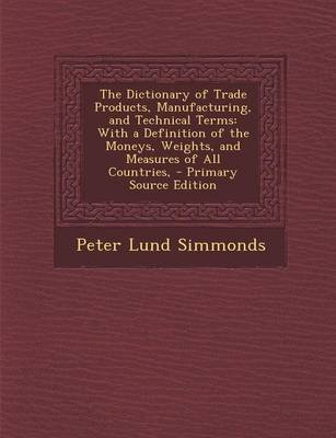 The Dictionary of Trade Products, Manufacturing, and Technical Terms - With a Definition of the Moneys, Weights, and Measures...