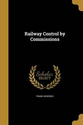 Railway Control by Commissions (Paperback): Frank Hendrick