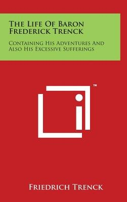 The Life of Baron Frederick Trenck - Containing His Adventures and Also His Excessive Sufferings (Hardcover): Friedrich...