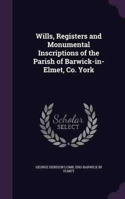 Wills, Registers and Monumental Inscriptions of the Parish of Barwick-In-Elmet, Co. York (Hardcover): George Denison Lumb, Eng...