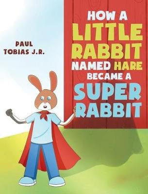How a Little Rabbit Named Hare Became a Super Rabbit (Hardcover): Paul R Tobias Jr