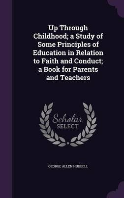 Up Through Childhood; A Study of Some Principles of Education in Relation to Faith and Conduct; A Book for Parents and Teachers...