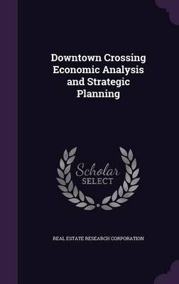 Downtown Crossing Economic Analysis and Strategic Planning (Hardcover): Real Estate Research Corporation