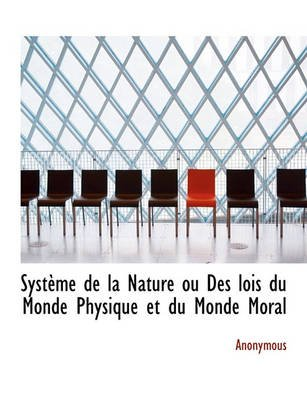 Syst Me de La Nature Ou Des Lois Du Monde Physique Et Du Monde Moral (English, French, Paperback): Anonymous
