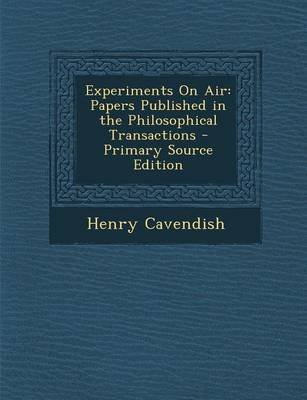 Experiments on Air - Papers Published in the Philosophical Transactions (Paperback, Primary Source): Henry Cavendish