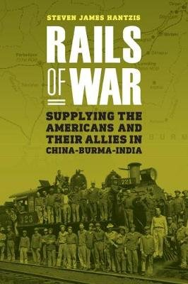 Rails of War - Supplying the Americans and Their Allies in China-Burma-India (Hardcover): Steven J Hantzis