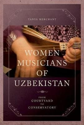 Women Musicians of Uzbekistan - From Courtyard to Conservatory (Hardcover): Tanya Merchant