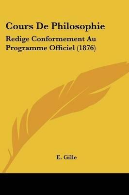 Cours de Philosophie - Redige Conformement Au Programme Officiel (1876) (English, French, Paperback): E. Gille