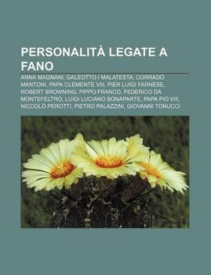 Personalita Legate a Fano - Anna Magnani, Galeotto I Malatesta, Corrado Mantoni, Papa Clemente VIII, Pier Luigi Farnese, Robert...