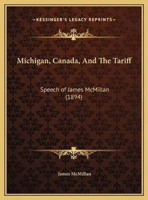 Michigan, Canada, and the Tariff - Speech of James McMillan (1894) (Hardcover): James McMillan