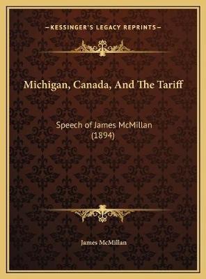 Michigan, Canada, and the Tariff - Speech of James McMillan (1894) (Hardcover): James McMillan