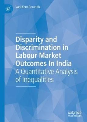 Disparity and Discrimination in Labour Market Outcomes in India - A Quantitative Analysis of Inequalities (Hardcover, 1st ed....