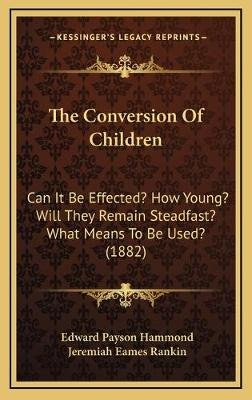 The Conversion of Children - Can It Be Effected? How Young? Will They Remain Steadfast? What Means to Be Used? (1882)...