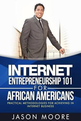 Internet Entrepreneurship 101 for African Americans - Practical Methodologies for Achieving in Internet Business (Paperback):...