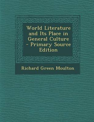 World Literature and Its Place in General Culture - Primary Source Edition (Paperback): Richard Green Moulton