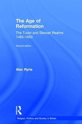 The Age of Reformation - The Tudor and Stewart Realms 1485-1603 (Hardcover, 2nd New edition): Alec Ryrie