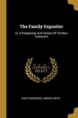 The Family Expositor - Or, a Paraphrase and Version of the New Testament (Paperback): Philip Doddridge, Andrew Kippis