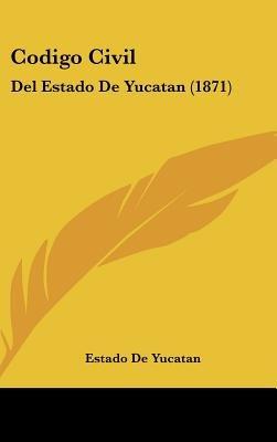 Codigo Civil - del Estado de Yucatan (1871) (English, Spanish, Hardcover): De Yucatan Estado De Yucatan, Estado De Yucatan