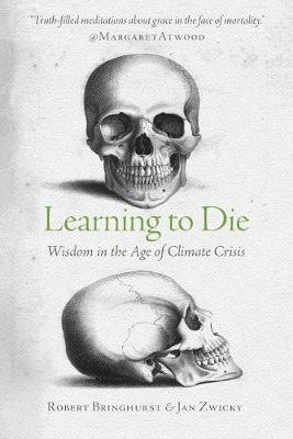 Learning to Die - Wisdom in the Age of Climate Crisis (Paperback): Robert Bringhurst, Jan Zwicky