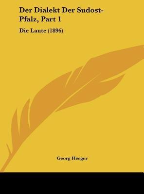 Der Dialekt Der Sudost-Pfalz, Part 1 - Die Laute (1896) (English, German, Hardcover): Georg Heeger