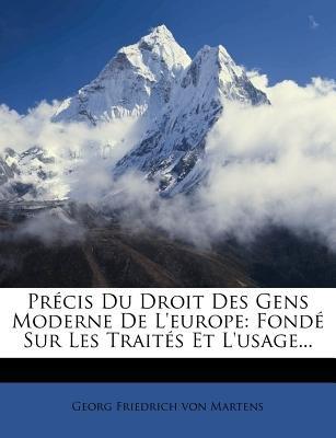 Precis Du Droit Des Gens Moderne de L'Europe - Fonde Sur Les Traites Et L'Usage... (French, Paperback): Georg...
