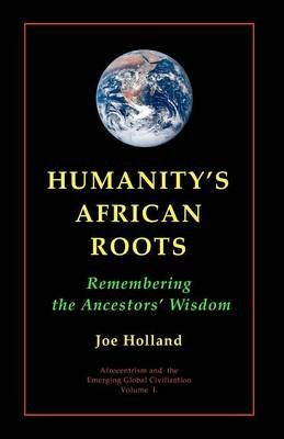 Humanity's African Roots - Remembering the Ancestors' Wisdom (Paperback): Joe Holland