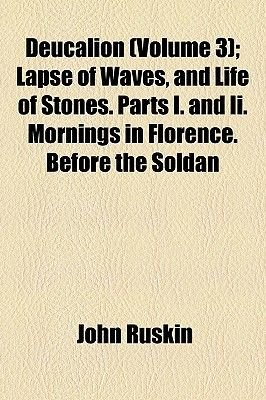 Deucalion (Volume 3); Lapse of Waves, and Life of Stones. Parts I. and II. Mornings in Florence. Before the Soldan (Paperback):...