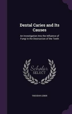 Dental Caries and Its Causes - An Investigation Into the Influence of Fungi in the Destruction of the Teeth (Hardcover):...