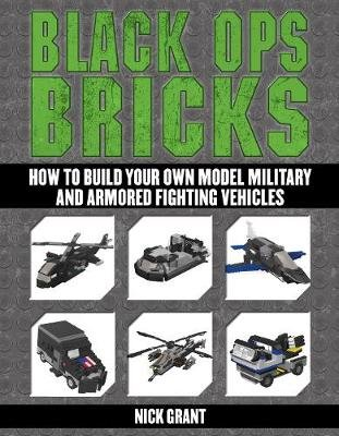 Black Ops Bricks - How to Build Your Own Model Military and Armored Fighting Vehicles (Paperback, annotated edition): Nick Grant