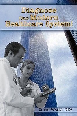 Diagnose Our Modern Healthcare System! (Paperback): Shiyu Wang Dds