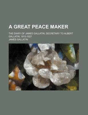 A Great Peace Maker; The Diary of James Gallatin, Secretary to Albert Gallatin, 1813-1827 (Paperback): James Gallatin