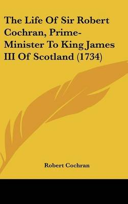 The Life of Sir Robert Cochran, Prime-Minister to King James III of Scotland (1734) (Hardcover): Robert Cochran
