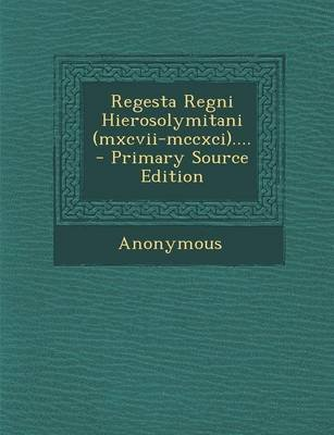 Regesta Regni Hierosolymitani (MXCVII-MCCXCI).... - Primary Source Edition (Latin, Paperback): Anonymous