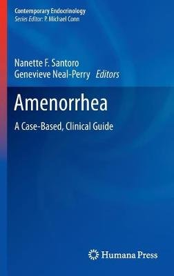 Amenorrhea - A Case-Based, Clinical Guide (Hardcover, 2010 ed.): Nanette F Santoro, Genevieve Neal-Perry