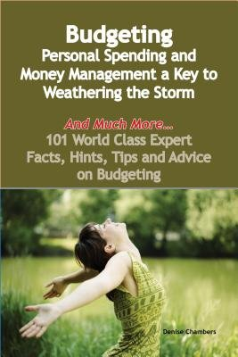 Budgeting - Personal Spending and Money Management a Key to Weathering the Storm - And Much More - 101 World Class Expert...