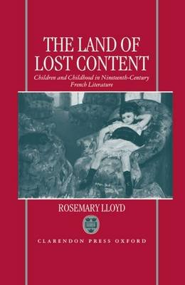 The Land of Lost Content - Children and Childhood in Nineteenth-Century French Literature (Hardcover): Rosemary Lloyd