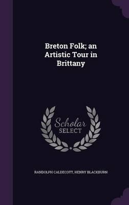 Breton Folk; An Artistic Tour in Brittany (Hardcover): Randolph Caldecott, Henry Blackburn