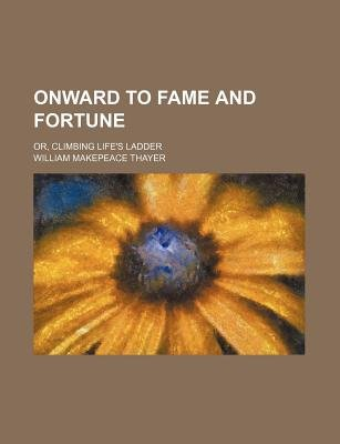 Onward to Fame and Fortune; Or, Climbing Life's Ladder (Paperback): William Makepeace Thayer