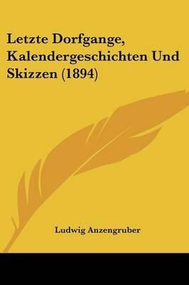 Letzte Dorfgange, Kalendergeschichten Und Skizzen (1894) (English, German, Paperback): Ludwig Anzengruber