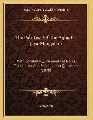The Pali Text of the Ajjhatta-Jaya-Mangalam - With Vocabulary, Grammatical Notes, Translation, and Examination Questions (1878)...