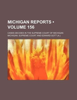 Michigan Reports (Volume 156); Cases Decided in the Supreme Court of Michigan (Paperback): Michigan. Supreme Court